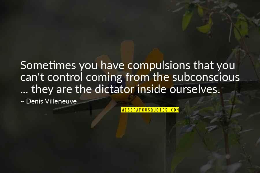Community Season 1 Episode 3 Quotes By Denis Villeneuve: Sometimes you have compulsions that you can't control