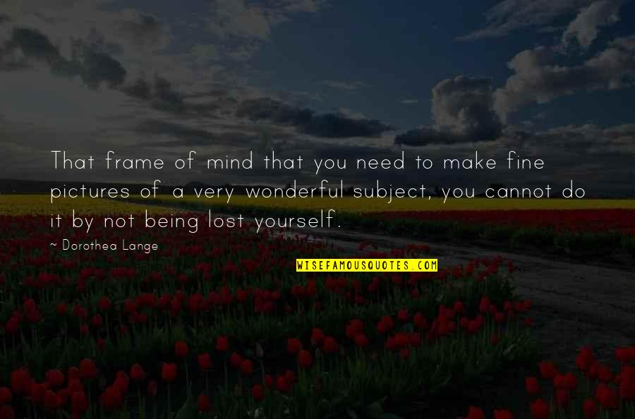 Community Season 1 Episode 3 Quotes By Dorothea Lange: That frame of mind that you need to