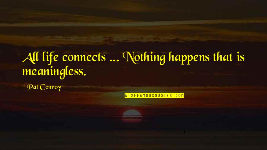 Comp Sci Quotes By Pat Conroy: All life connects ... Nothing happens that is