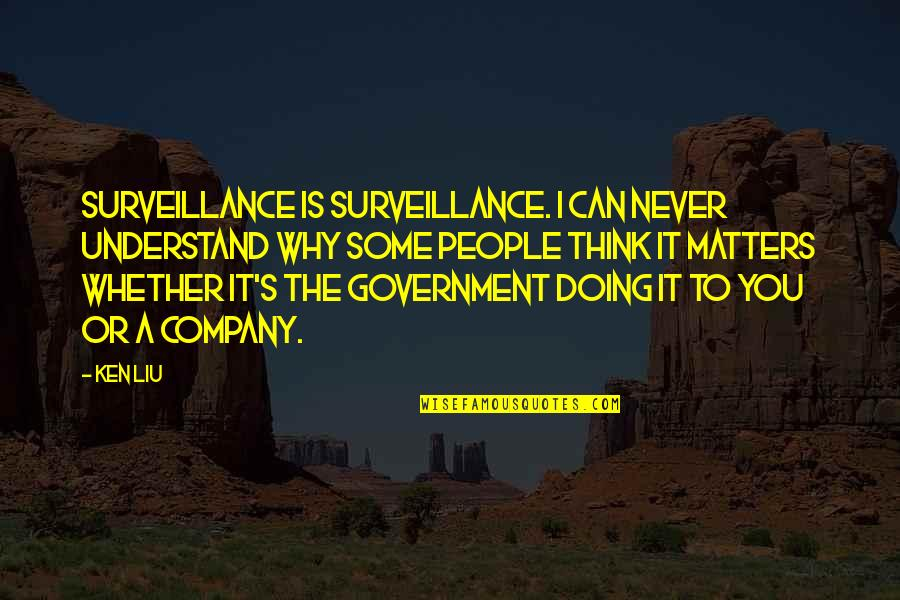 Company Matters Quotes By Ken Liu: Surveillance is surveillance. I can never understand why