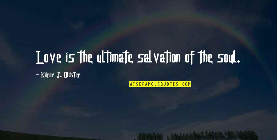 Compare Tiling Quotes By Kilroy J. Oldster: Love is the ultimate salvation of the soul.