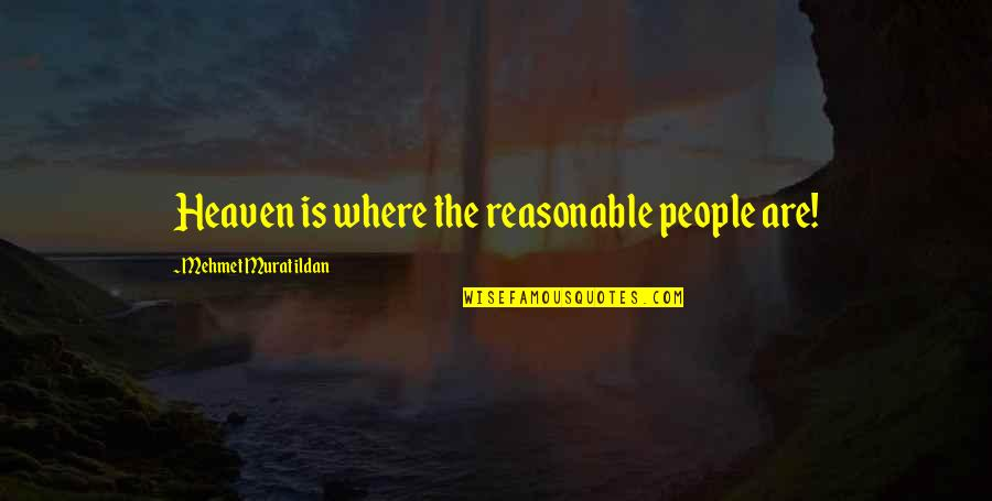 Compare Tiling Quotes By Mehmet Murat Ildan: Heaven is where the reasonable people are!