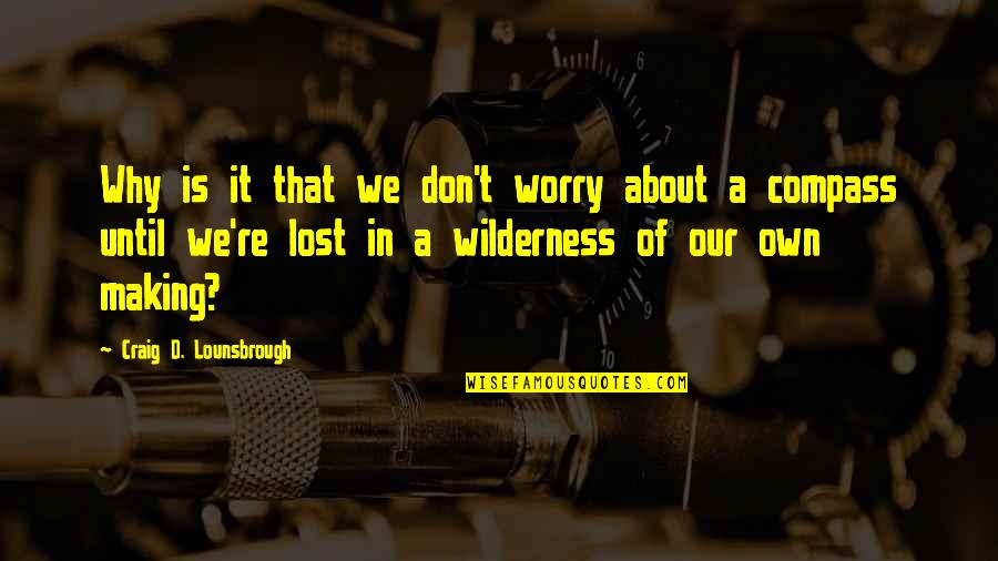 Compass'd Quotes By Craig D. Lounsbrough: Why is it that we don't worry about