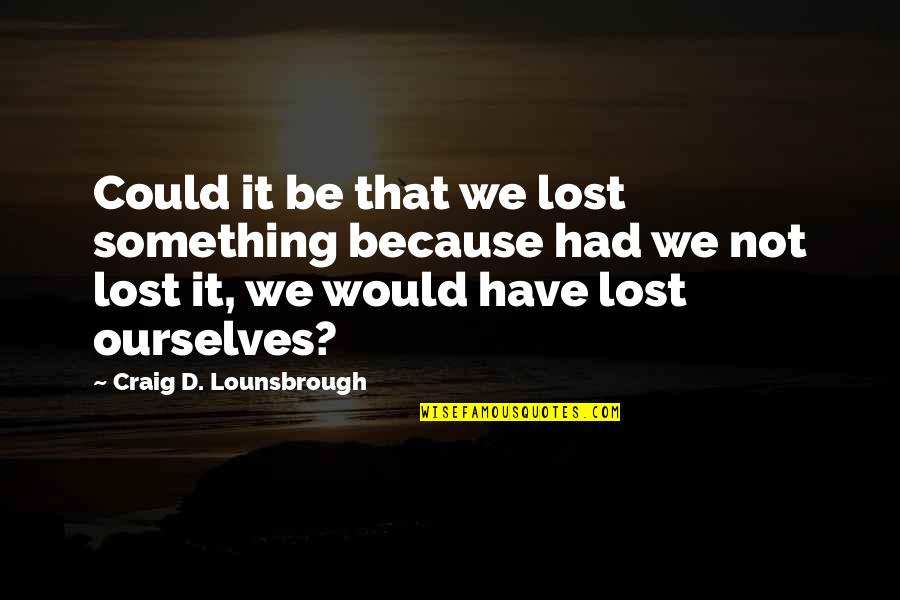 Compass'd Quotes By Craig D. Lounsbrough: Could it be that we lost something because