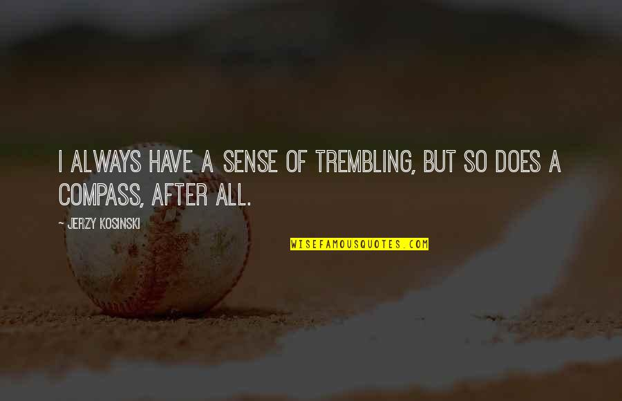 Compass'd Quotes By Jerzy Kosinski: I always have a sense of trembling, but