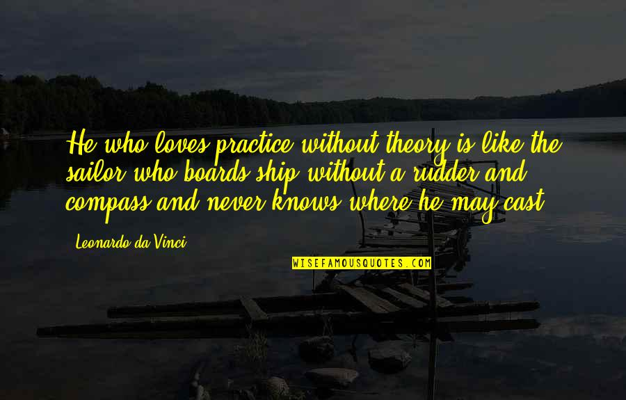 Compass'd Quotes By Leonardo Da Vinci: He who loves practice without theory is like