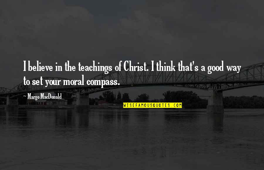 Compass'd Quotes By Margo MacDonald: I believe in the teachings of Christ. I