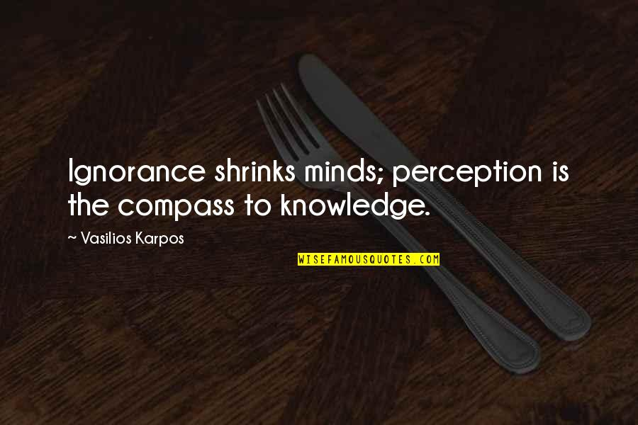 Compass'd Quotes By Vasilios Karpos: Ignorance shrinks minds; perception is the compass to
