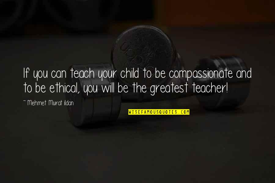 Compassionate Teacher Quotes By Mehmet Murat Ildan: If you can teach your child to be