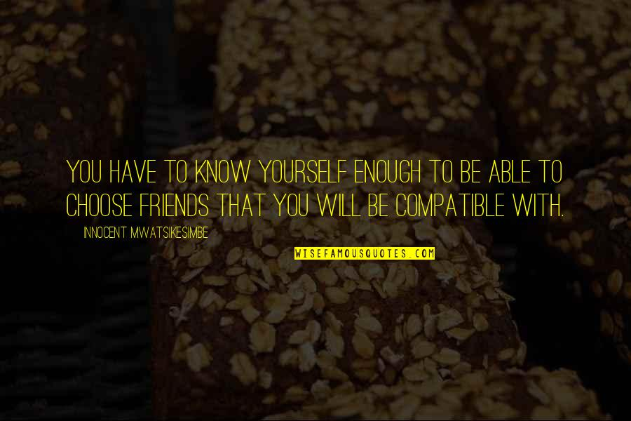 Compatible Friends Quotes By Innocent Mwatsikesimbe: You have to know yourself enough to be