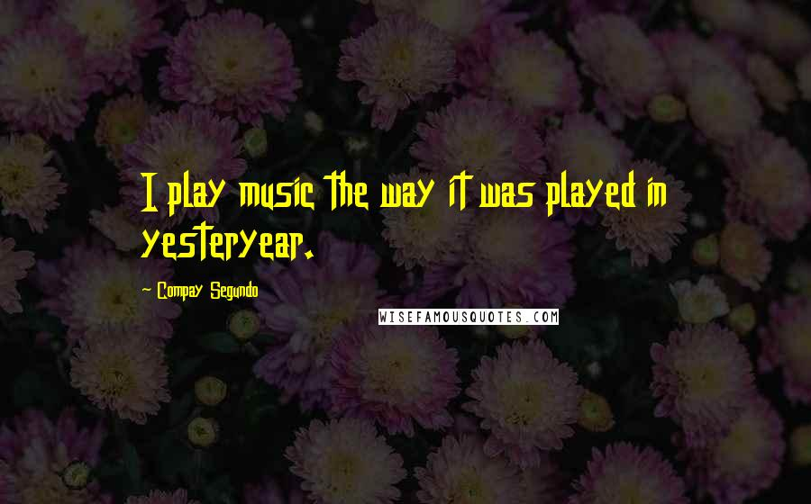 Compay Segundo quotes: I play music the way it was played in yesteryear.