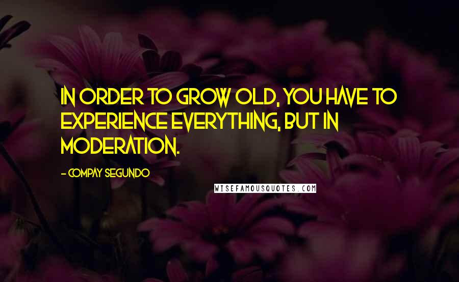 Compay Segundo quotes: In order to grow old, you have to experience everything, but in moderation.