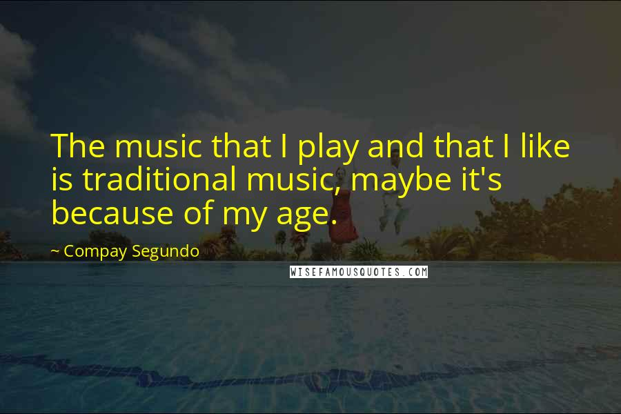 Compay Segundo quotes: The music that I play and that I like is traditional music, maybe it's because of my age.