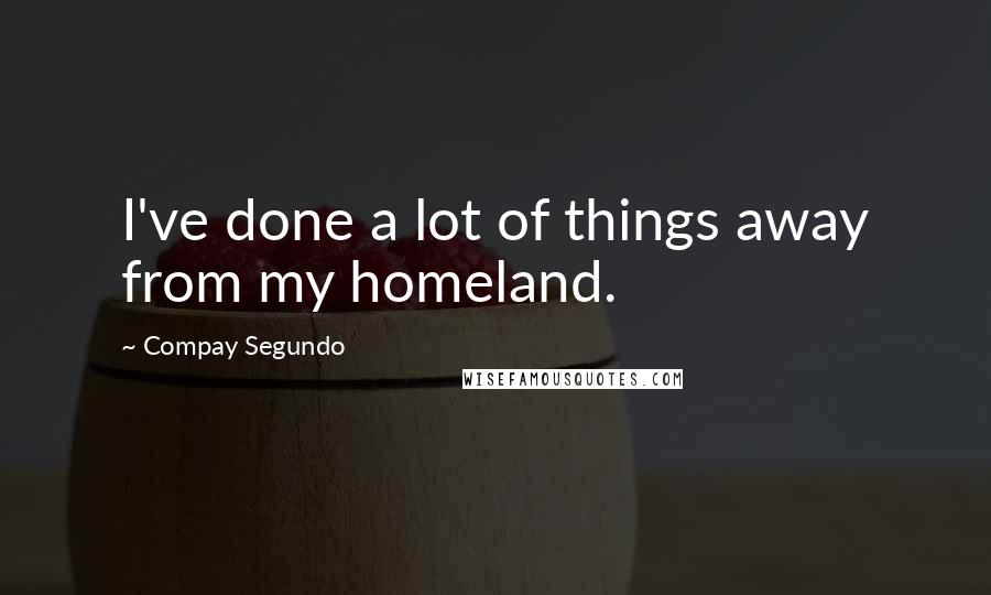 Compay Segundo quotes: I've done a lot of things away from my homeland.