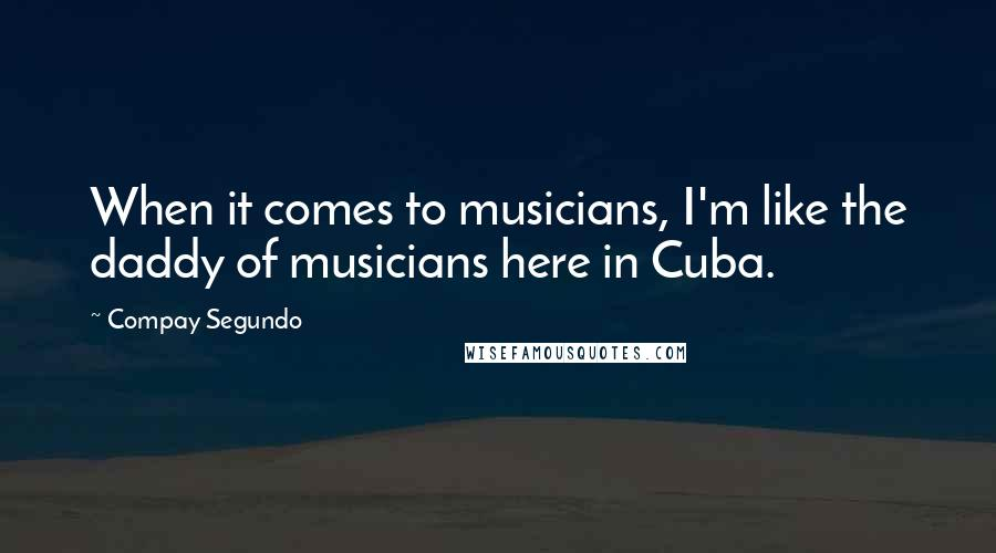 Compay Segundo quotes: When it comes to musicians, I'm like the daddy of musicians here in Cuba.