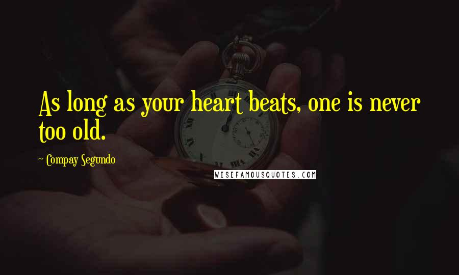 Compay Segundo quotes: As long as your heart beats, one is never too old.