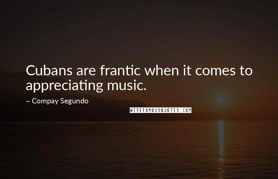 Compay Segundo quotes: Cubans are frantic when it comes to appreciating music.