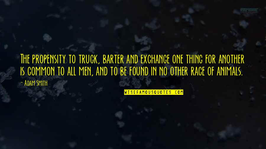 Competition With Others Quotes By Adam Smith: The propensity to truck, barter and exchange one