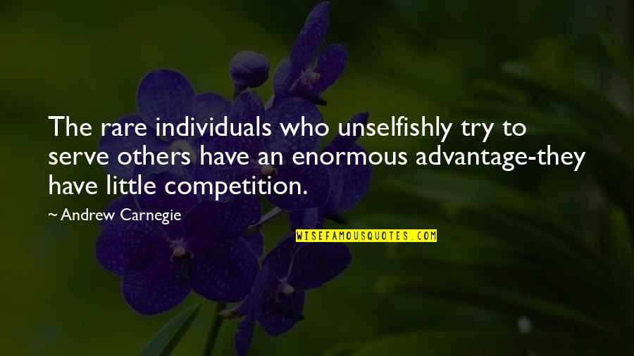 Competition With Others Quotes By Andrew Carnegie: The rare individuals who unselfishly try to serve
