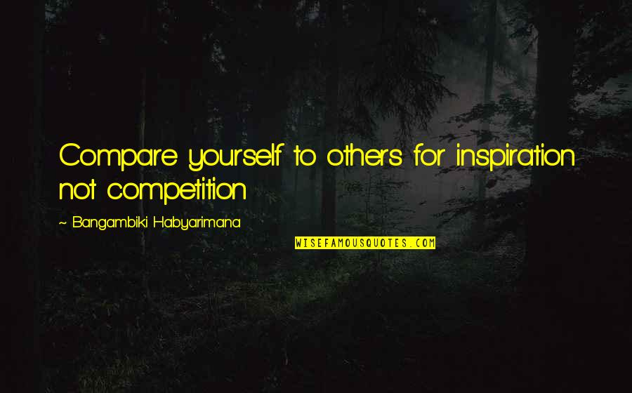 Competition With Others Quotes By Bangambiki Habyarimana: Compare yourself to others for inspiration not competition