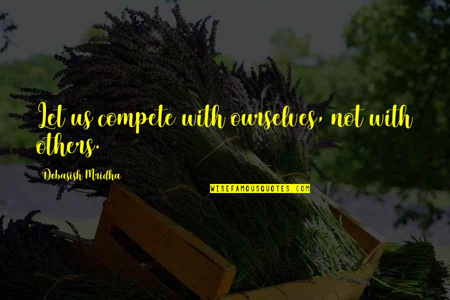 Competition With Others Quotes By Debasish Mridha: Let us compete with ourselves, not with others.