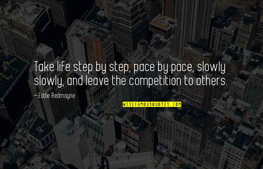 Competition With Others Quotes By Eddie Redmayne: Take life step by step, pace by pace,
