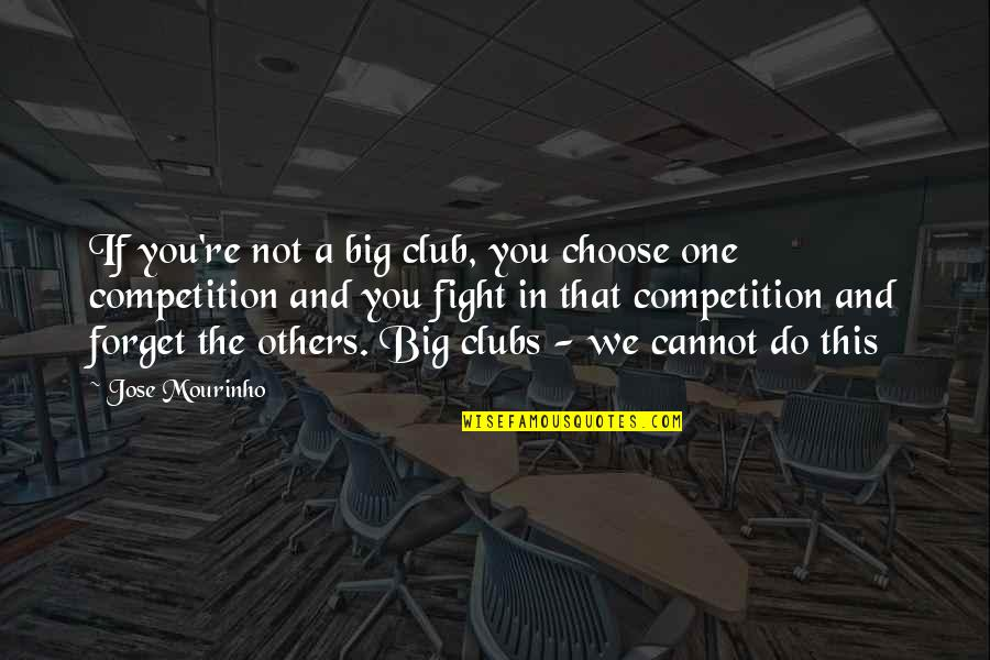 Competition With Others Quotes By Jose Mourinho: If you're not a big club, you choose