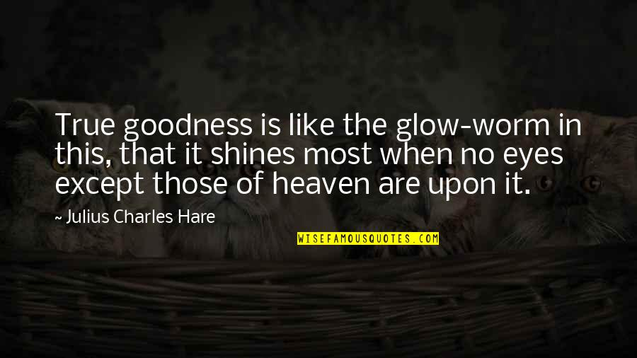 Competition With Others Quotes By Julius Charles Hare: True goodness is like the glow-worm in this,