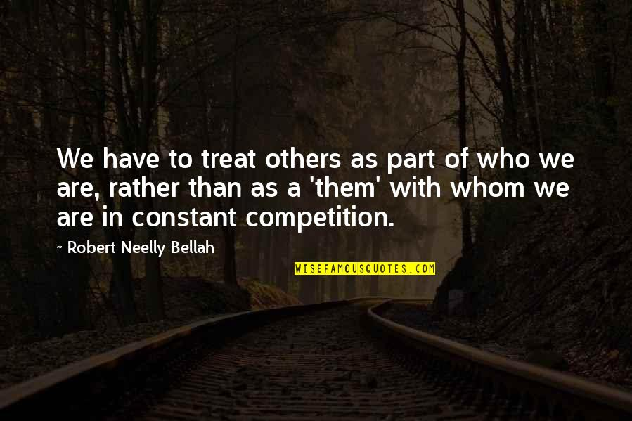 Competition With Others Quotes By Robert Neelly Bellah: We have to treat others as part of