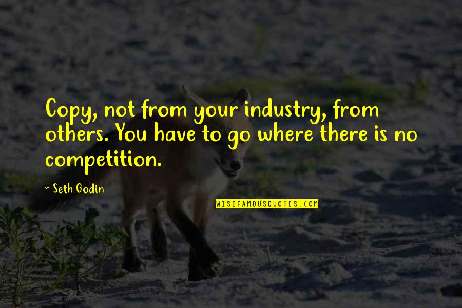 Competition With Others Quotes By Seth Godin: Copy, not from your industry, from others. You