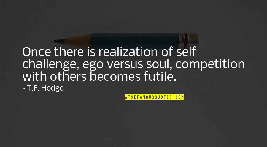 Competition With Others Quotes By T.F. Hodge: Once there is realization of self challenge, ego