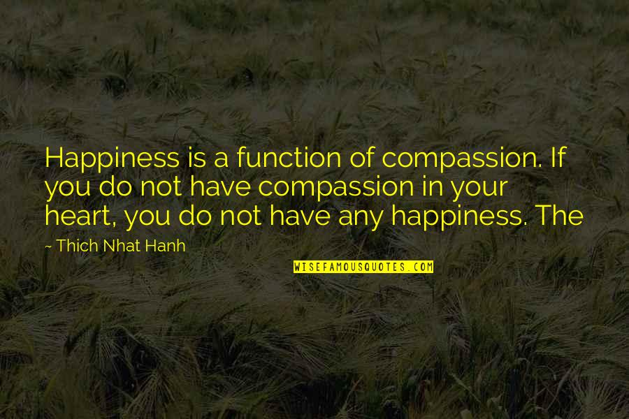 Competition With Others Quotes By Thich Nhat Hanh: Happiness is a function of compassion. If you