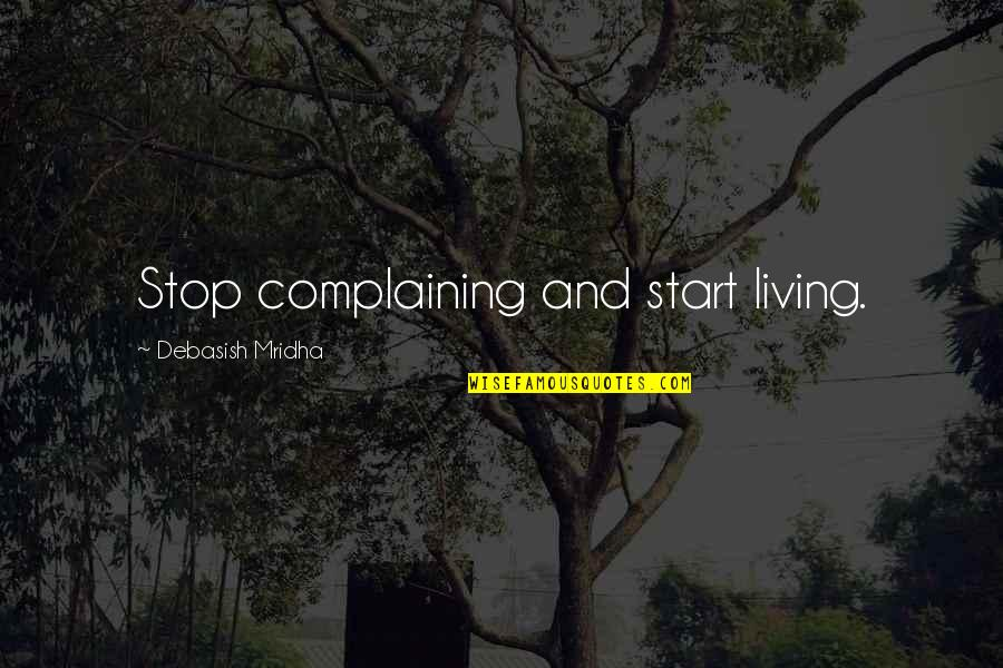 Complaining Too Much Quotes By Debasish Mridha: Stop complaining and start living.