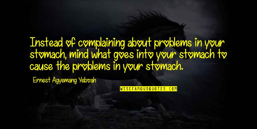 Complaining Too Much Quotes By Ernest Agyemang Yeboah: Instead of complaining about problems in your stomach,