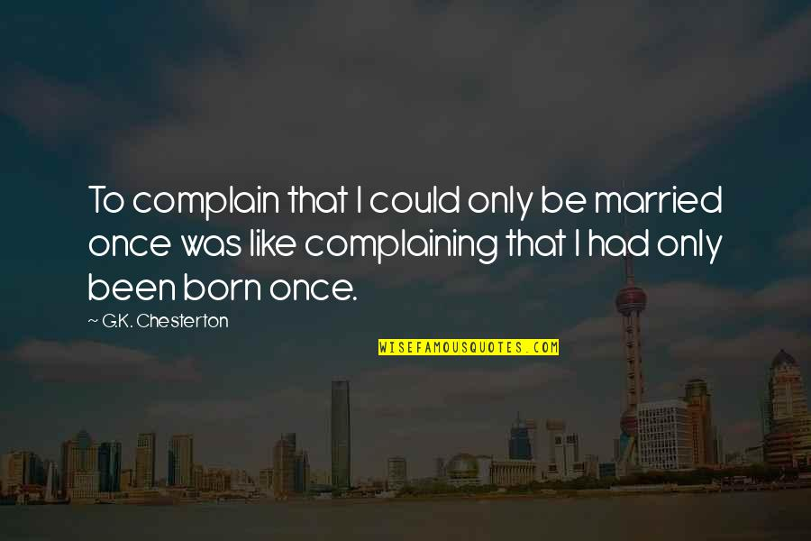 Complaining Too Much Quotes By G.K. Chesterton: To complain that I could only be married