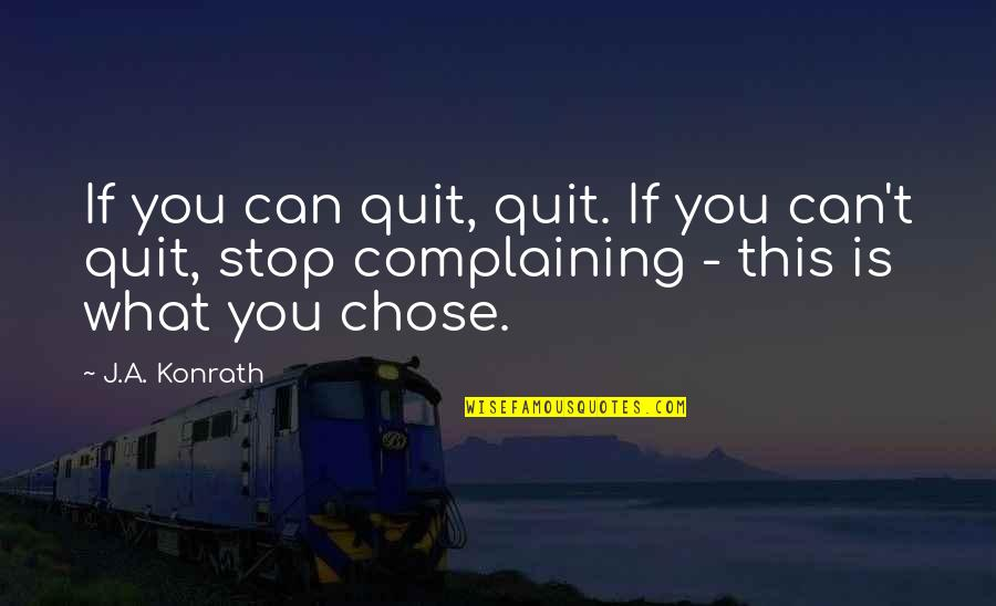 Complaining Too Much Quotes By J.A. Konrath: If you can quit, quit. If you can't