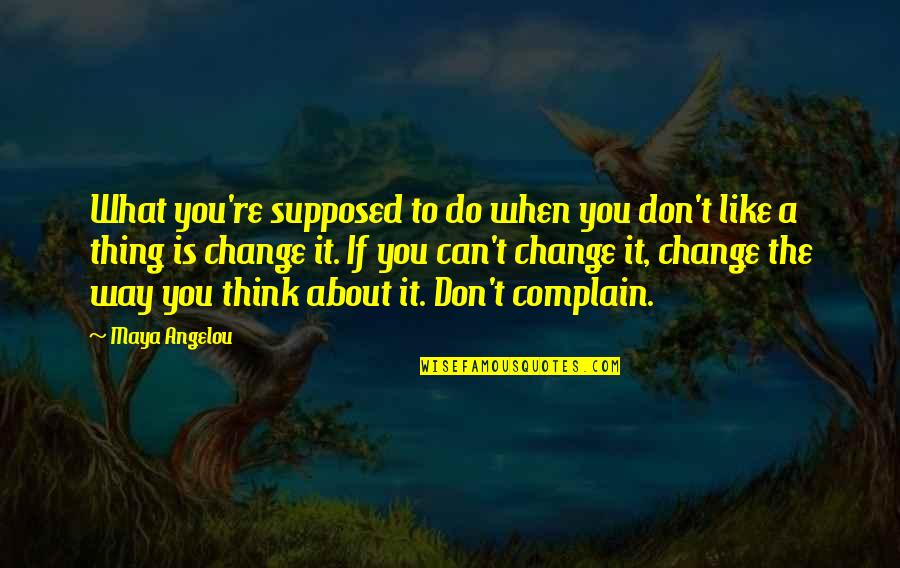 Complaining Too Much Quotes By Maya Angelou: What you're supposed to do when you don't
