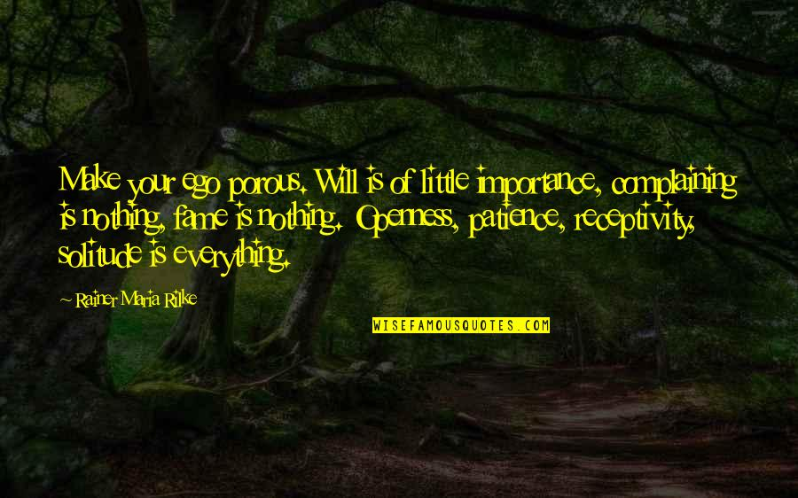 Complaining Too Much Quotes By Rainer Maria Rilke: Make your ego porous. Will is of little