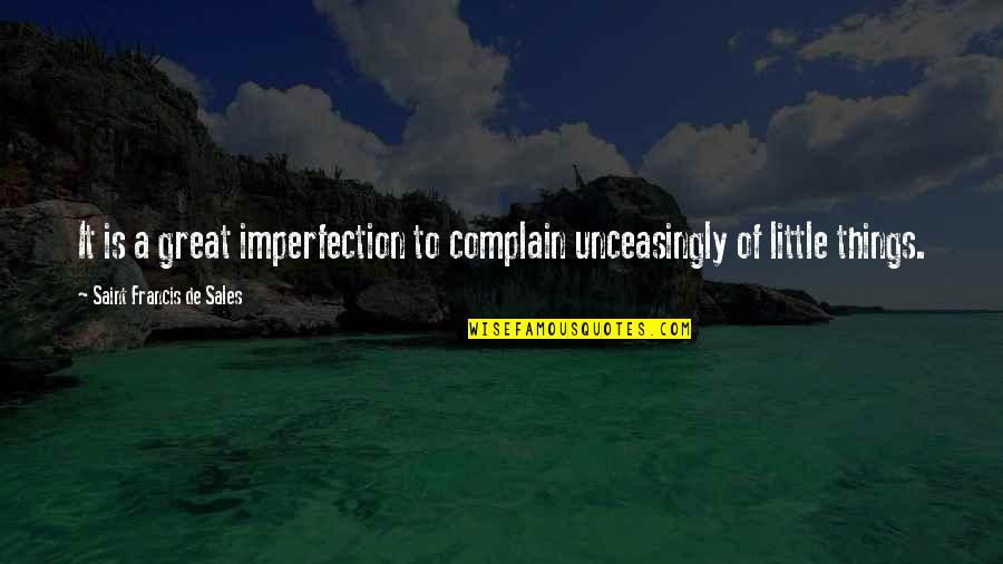 Complaining Too Much Quotes By Saint Francis De Sales: It is a great imperfection to complain unceasingly