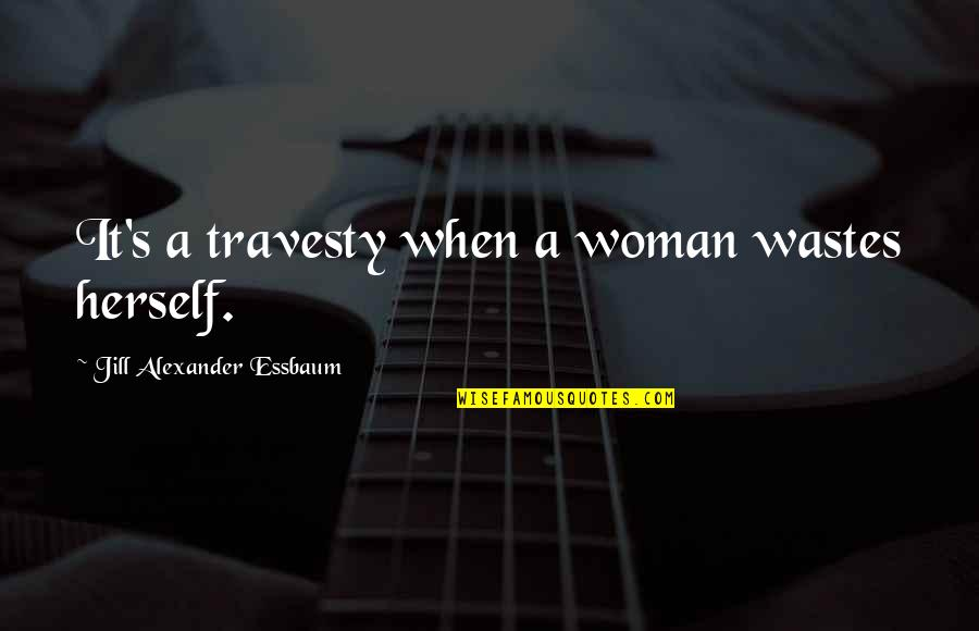 Complemento Quotes By Jill Alexander Essbaum: It's a travesty when a woman wastes herself.