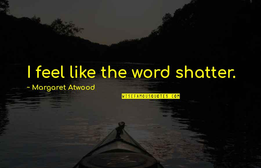 Complemento Quotes By Margaret Atwood: I feel like the word shatter.