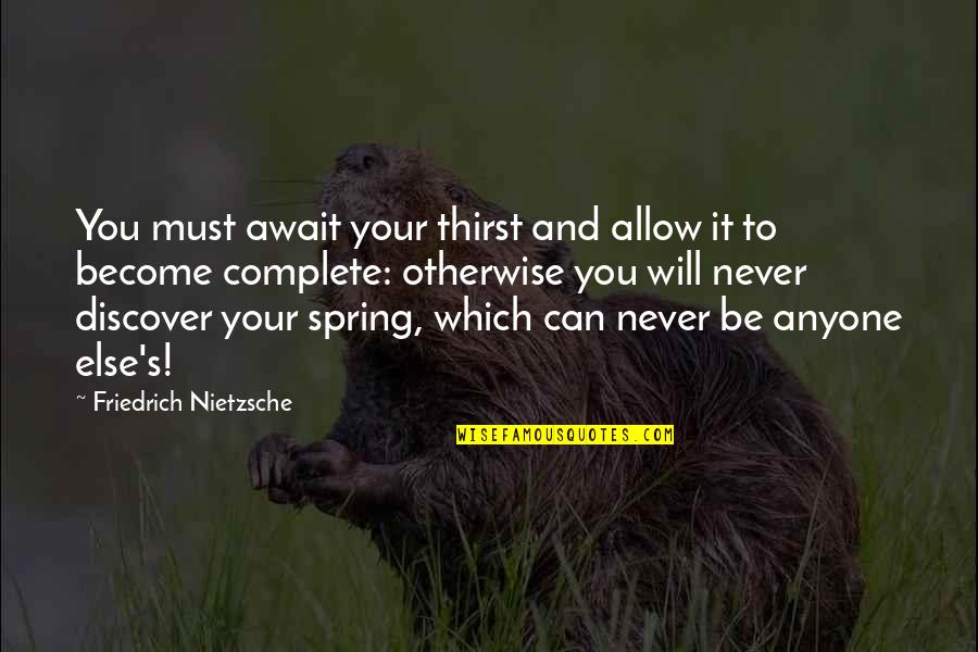 Complete These Quotes By Friedrich Nietzsche: You must await your thirst and allow it