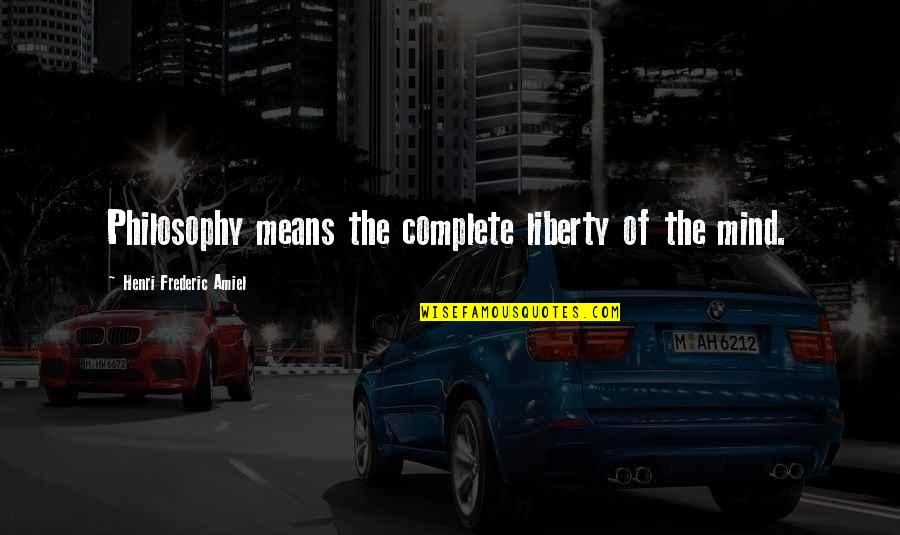 Complete These Quotes By Henri Frederic Amiel: Philosophy means the complete liberty of the mind.