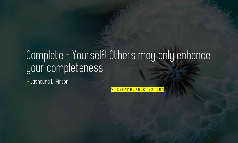 Complete These Quotes By Lashauna D. Hinton: Complete - Yourself! Others may only enhance your