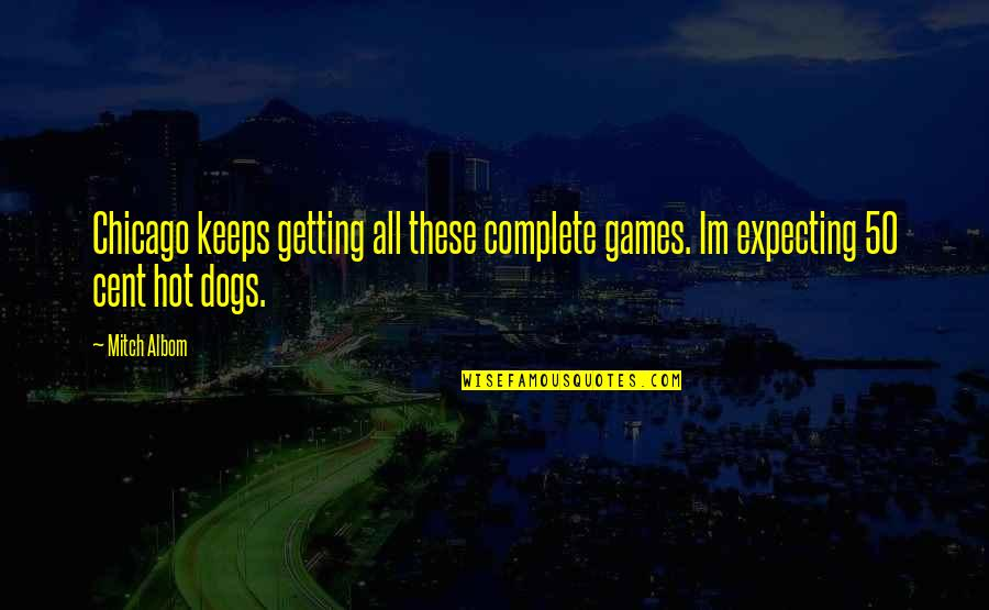 Complete These Quotes By Mitch Albom: Chicago keeps getting all these complete games. Im