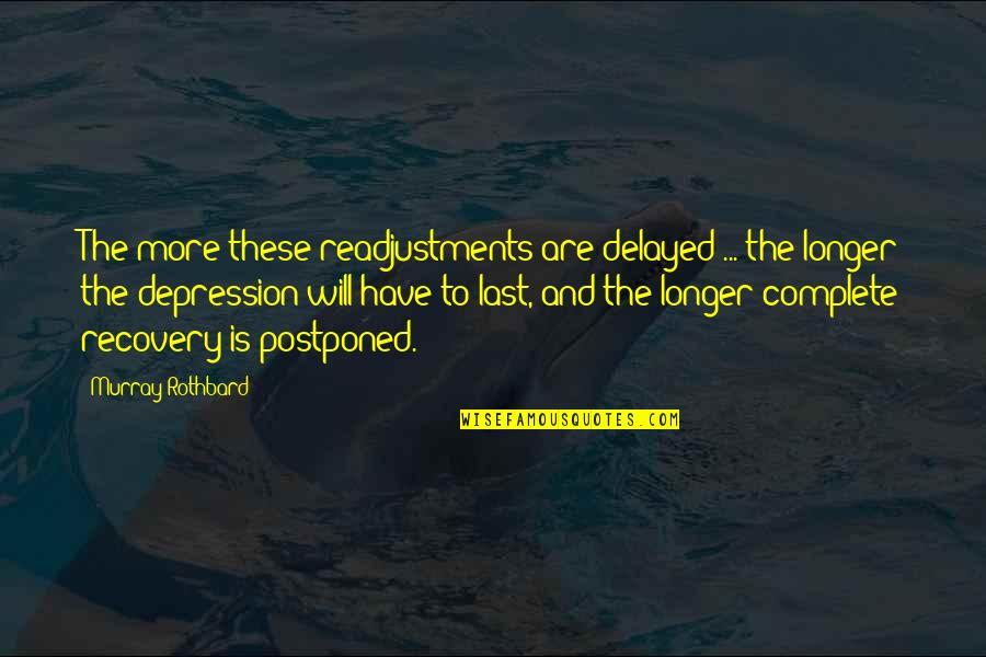 Complete These Quotes By Murray Rothbard: The more these readjustments are delayed ... the