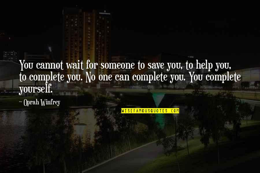 Complete These Quotes By Oprah Winfrey: You cannot wait for someone to save you,