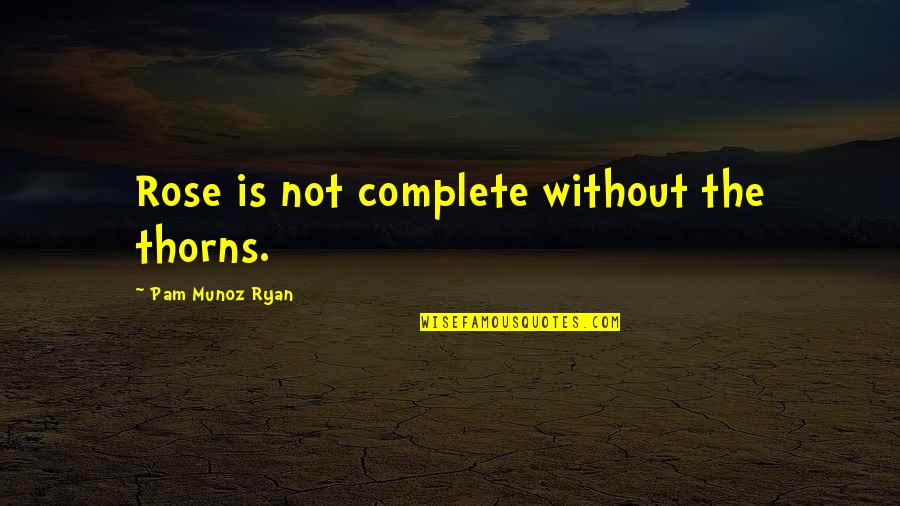 Complete These Quotes By Pam Munoz Ryan: Rose is not complete without the thorns.