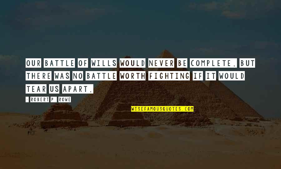 Complete These Quotes By Robert P. Rowe: Our battle of wills would never be complete.