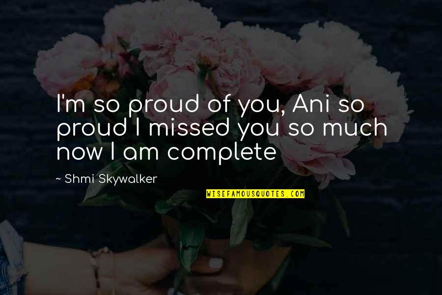 Complete These Quotes By Shmi Skywalker: I'm so proud of you, Ani so proud